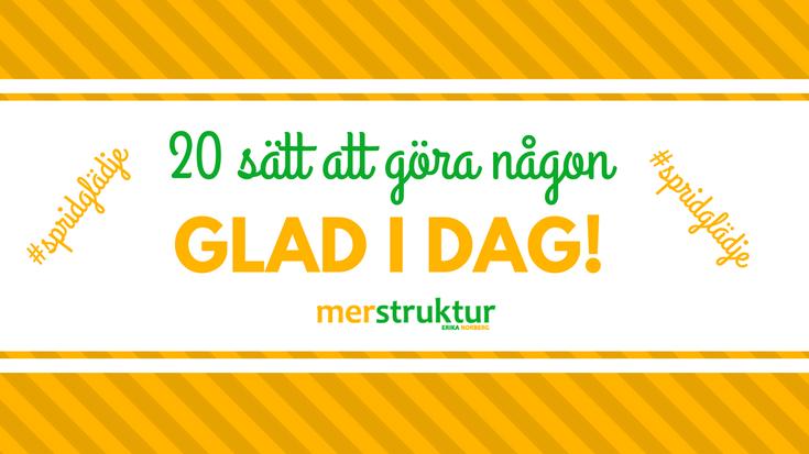 20 sätt att göra någon glad i dag. Sprid glädjen vidare! #spridglädje merstruktur.se