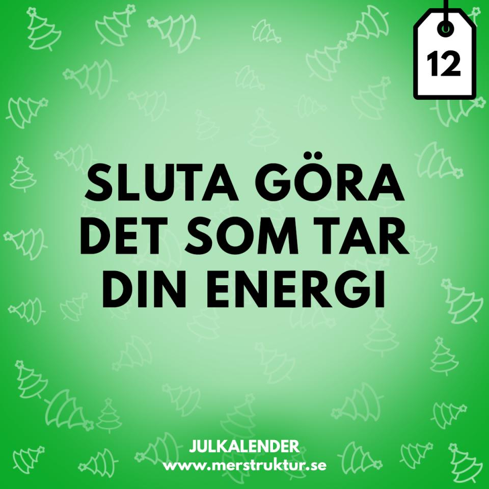 Julkalender med strukturtips - dag 12. Sluta göra det som tar din energi.